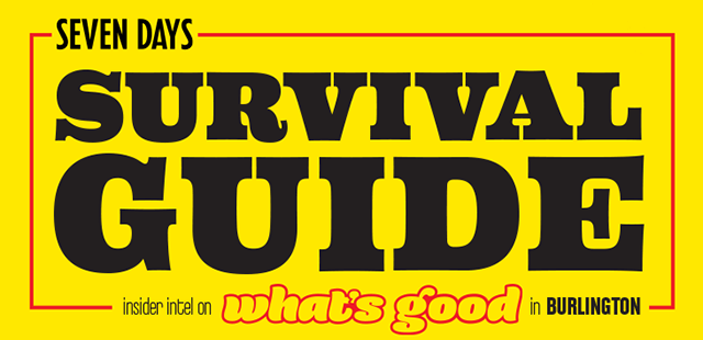 Seven Days Survival Guide: Insider Intel on What's Good in Burlington 2017